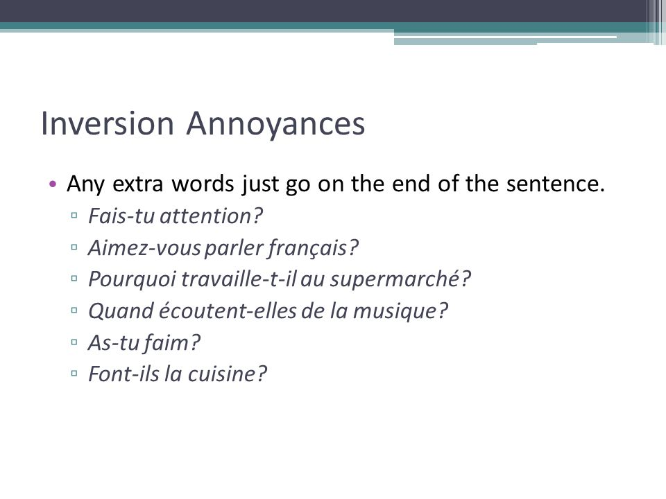 Inversion Annoyances Any extra words just go on the end of the sentence. Fais-tu attention Aimez-vous parler français