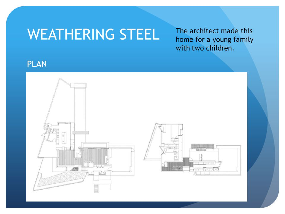 WEATHERING STEEL The architect made this home for a young family with two children. PLAN