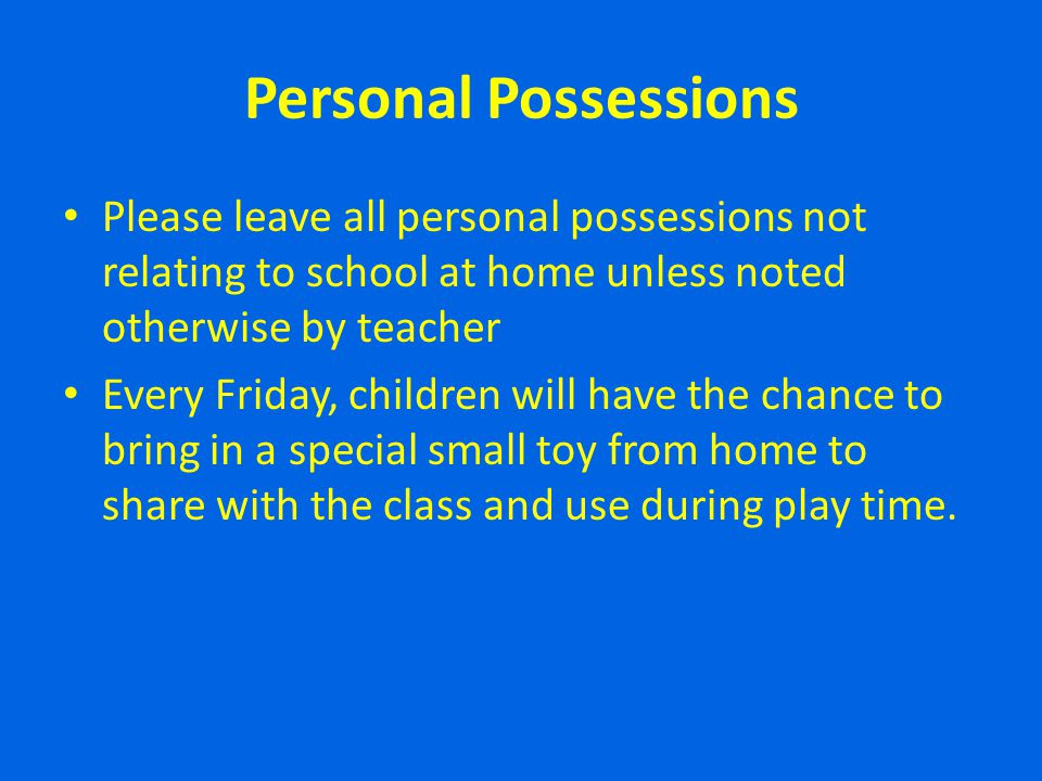 Personal Possessions Please leave all personal possessions not relating to school at home unless noted otherwise by teacher.