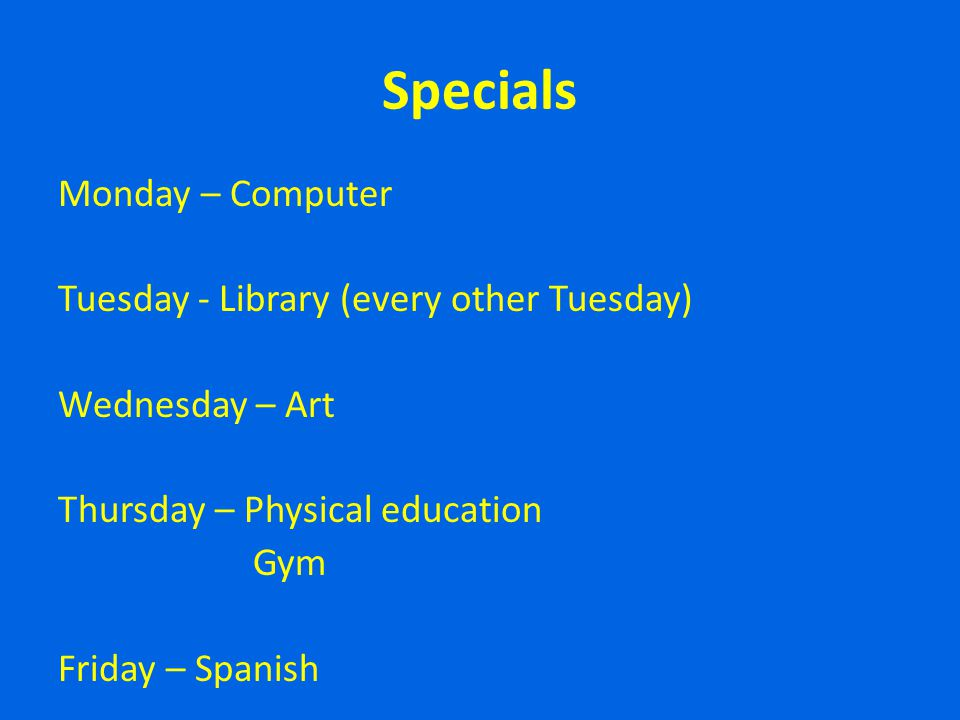 Specials Monday – Computer Tuesday - Library (every other Tuesday) Wednesday – Art Thursday – Physical education Gym Friday – Spanish