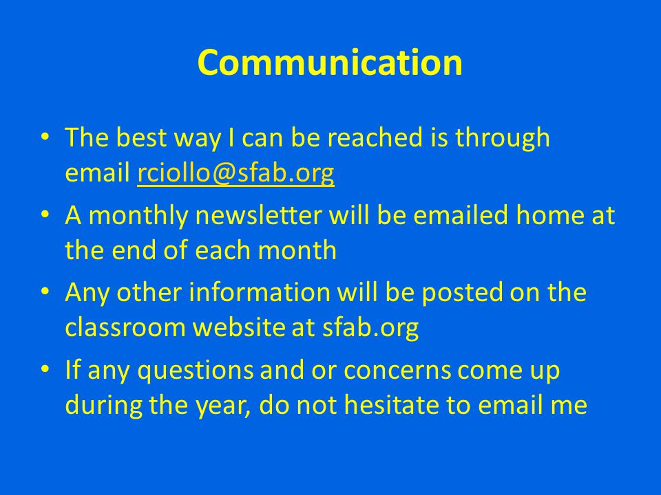 Communication The best way I can be reached is through email rciollo@sfab.org. A monthly newsletter will be emailed home at the end of each month.