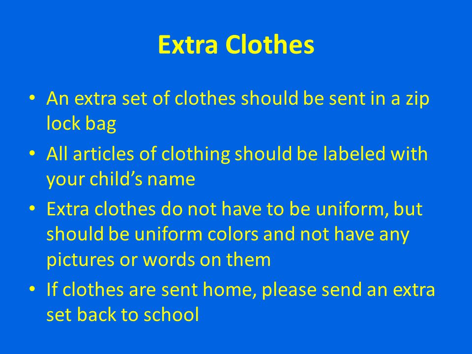 Extra Clothes An extra set of clothes should be sent in a zip lock bag
