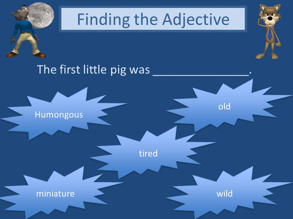 Finding the Adjective The first little pig was _______________. old
