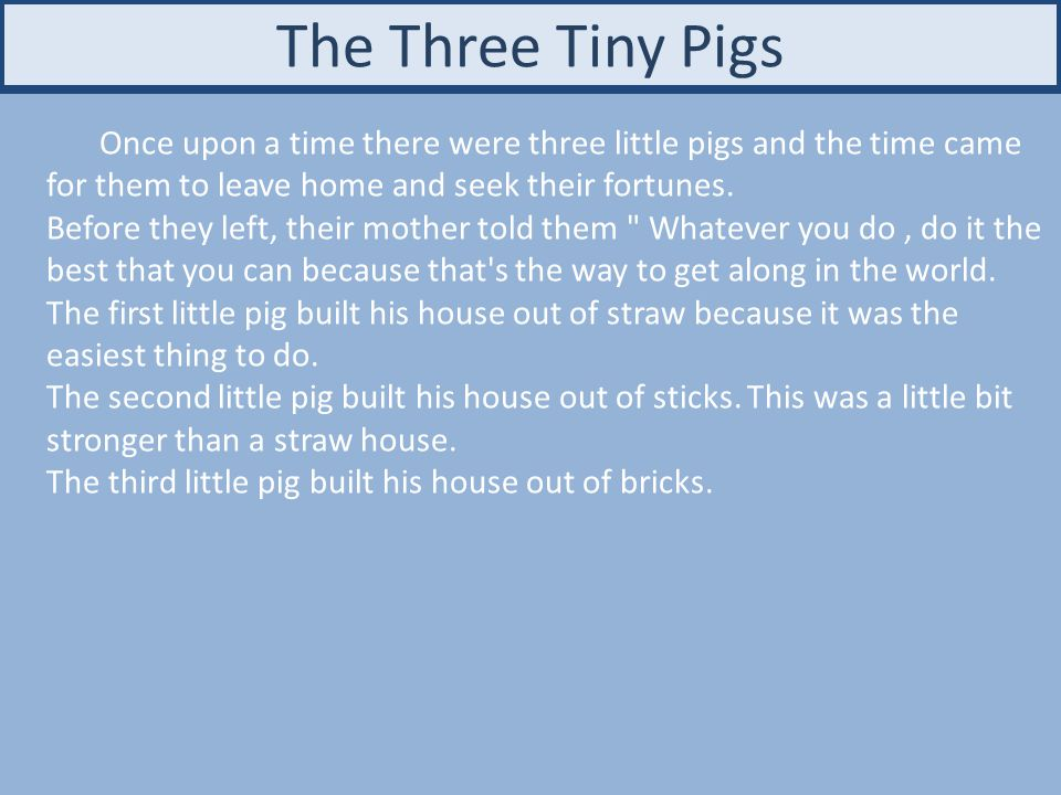 The Three Tiny Pigs Once upon a time there were three little pigs and the time came for them to leave home and seek their fortunes.