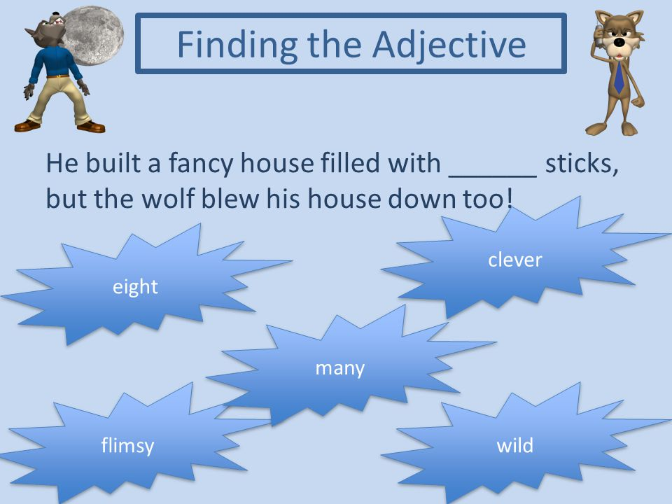 Finding the Adjective He built a fancy house filled with ______ sticks, but the wolf blew his house down too!