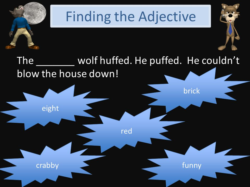 Finding the Adjective The _______ wolf huffed. He puffed. He couldn't