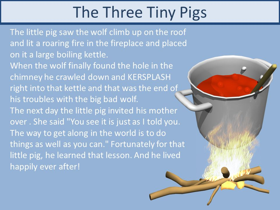 The Three Tiny Pigs The little pig saw the wolf climb up on the roof and lit a roaring fire in the fireplace and placed on it a large boiling kettle.