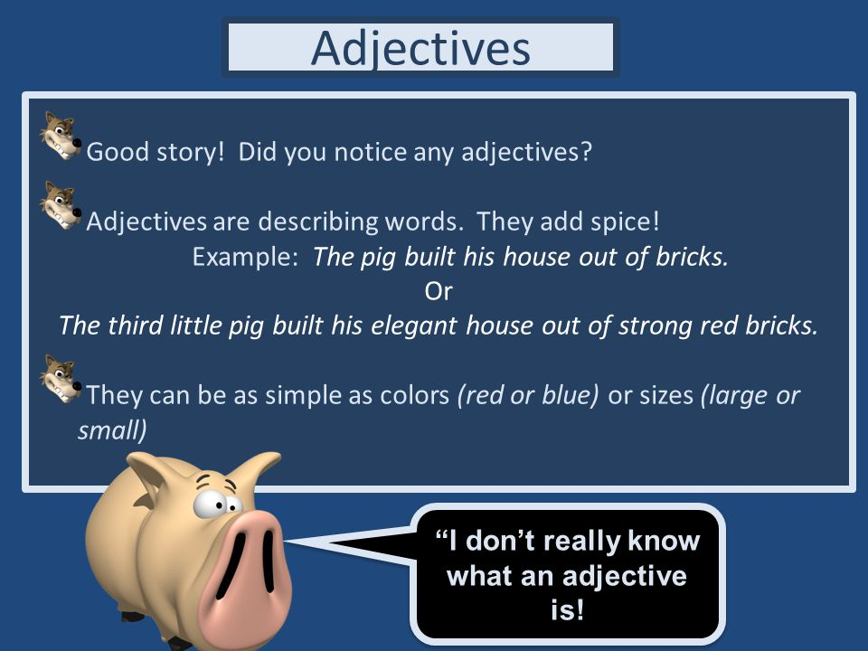 I don't really know what an adjective is!