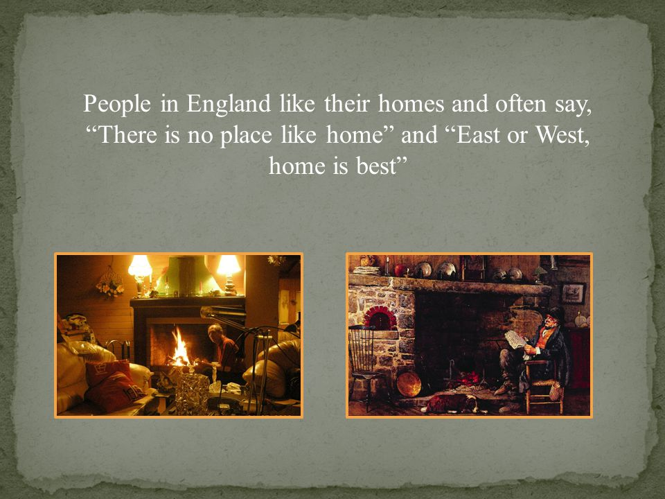 People in England like their homes and often say, There is no place like home and East or West, home is best