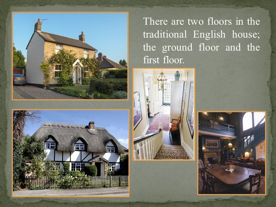 There are two floors in the traditional English house; the ground floor and the first floor.