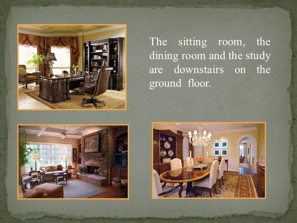 The sitting room, the dining room and the study are downstairs on the ground floor.