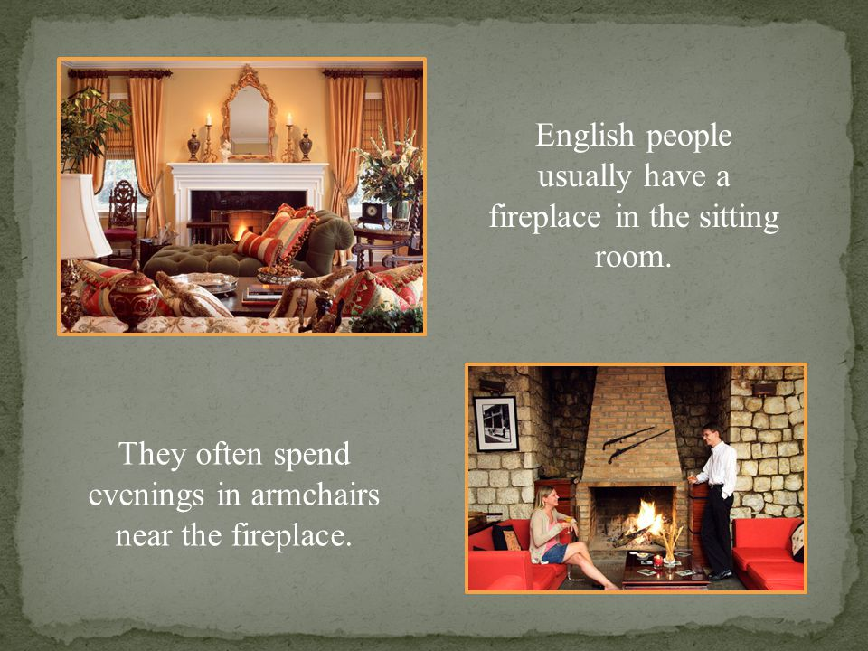 English people usually have a fireplace in the sitting room.