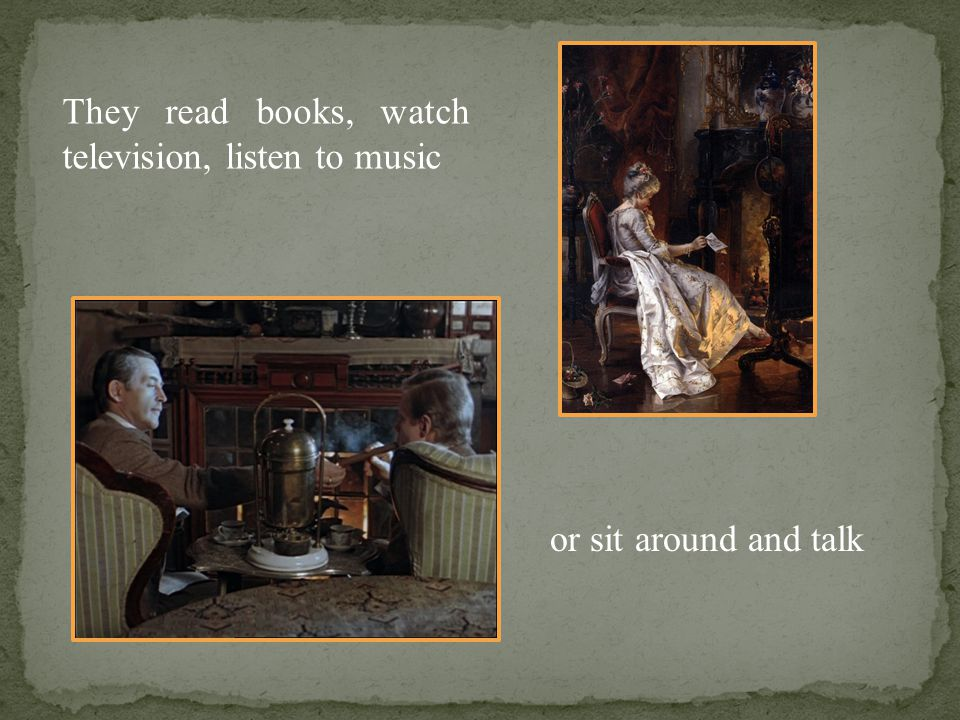 They read books, watch television, listen to music