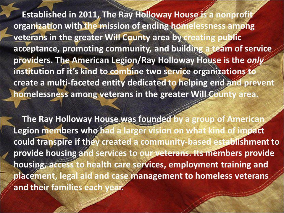Established in 2011, The Ray Holloway House is a nonprofit organization with the mission of ending homelessness among veterans in the greater Will County area by creating public acceptance, promoting community, and building a team of service providers.