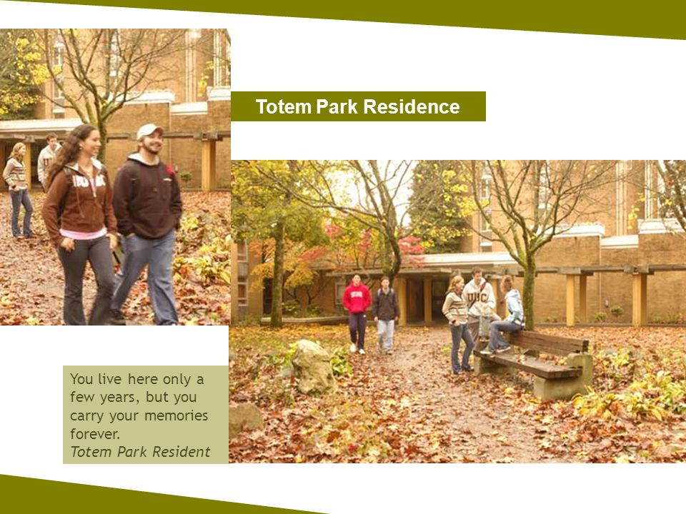 Totem Park Residence You live here only a few years, but you carry your memories forever.
