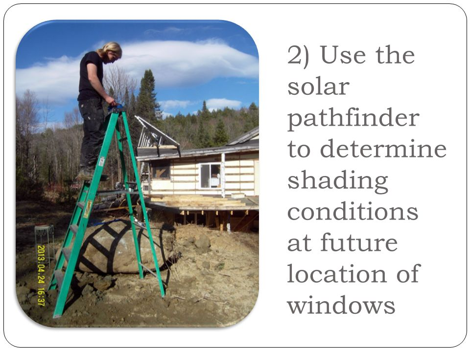 2) Use the solar pathfinder to determine shading conditions at future location of windows