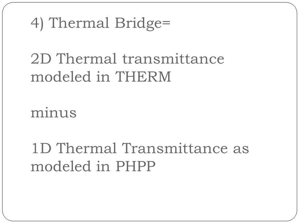 4) Thermal Bridge= 2D Thermal transmittance modeled in THERM minus 1D Thermal Transmittance as modeled in PHPP