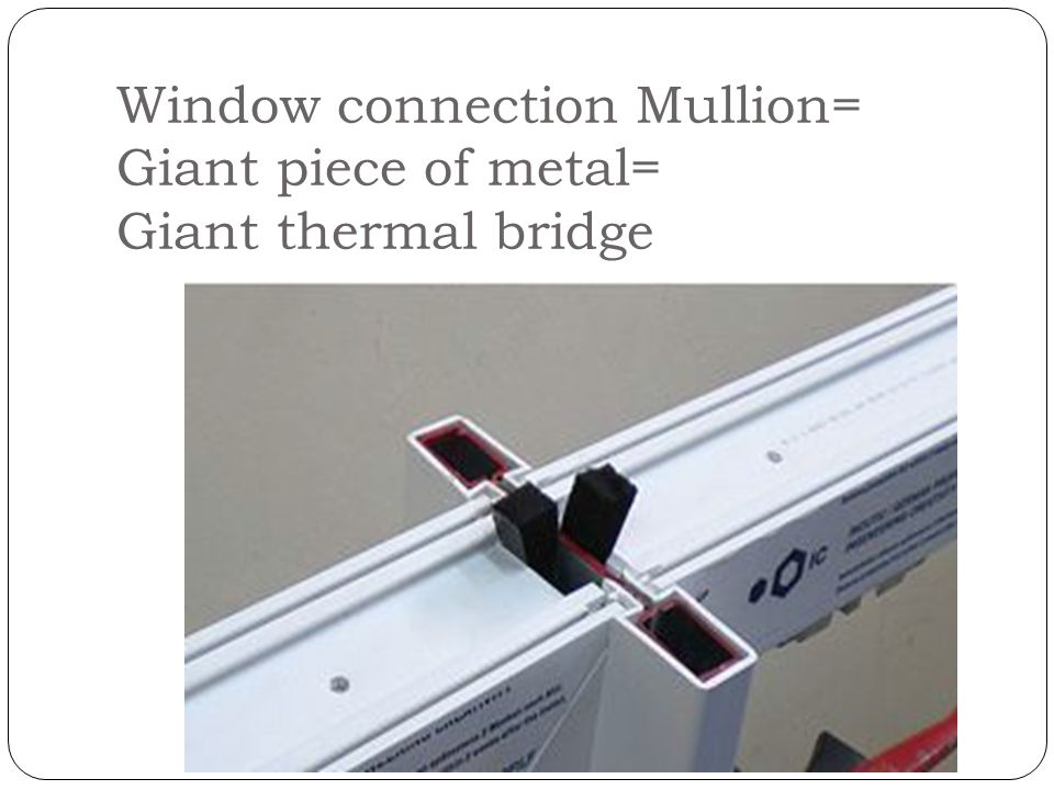 Window connection Mullion= Giant piece of metal= Giant thermal bridge