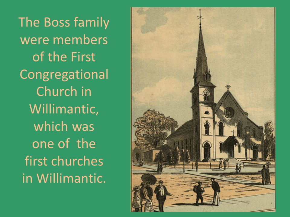 The Boss family were members of the First Congregational Church in Willimantic, which was one of the first churches in Willimantic.