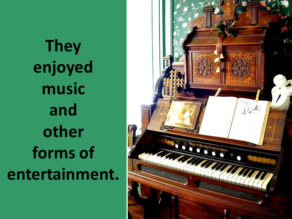 They enjoyed music and other forms of entertainment.