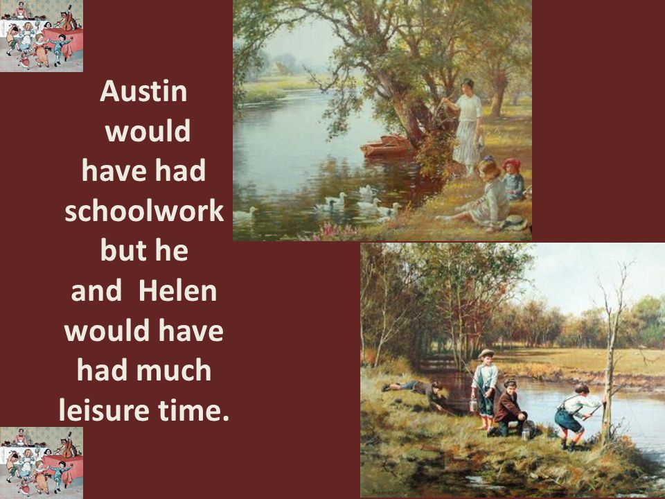 Austin would have had schoolwork but he and Helen would have had much leisure time.
