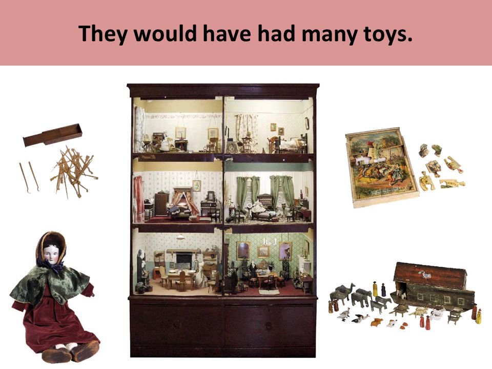 They would have had many toys.