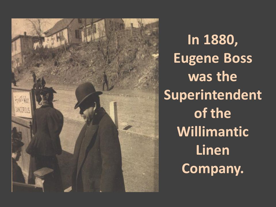 In 1880, Eugene Boss was the Superintendent of the Willimantic Linen Company.