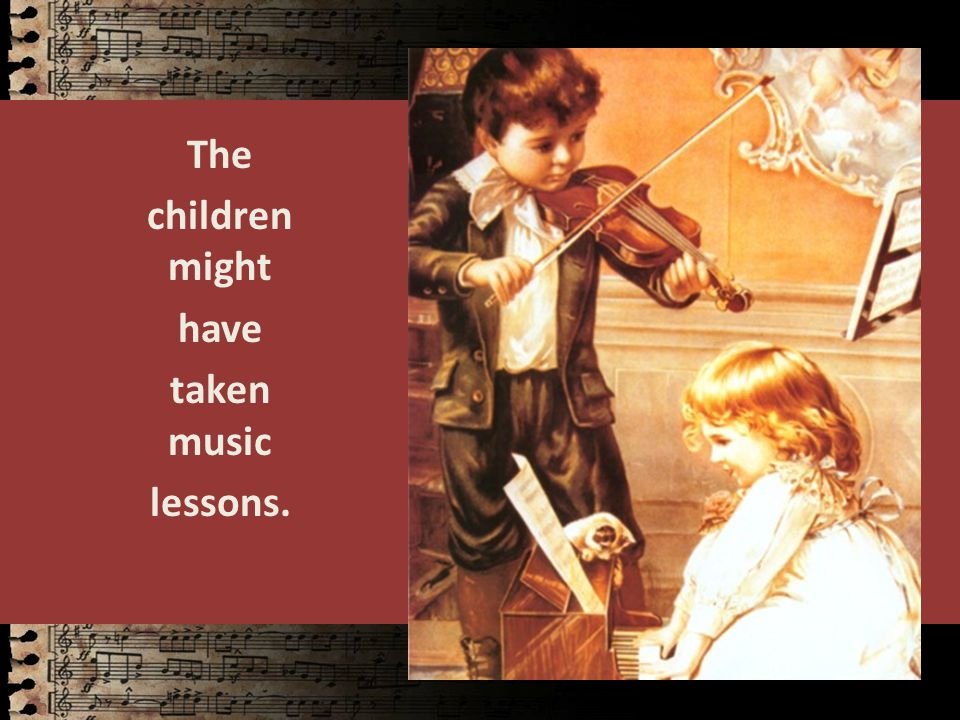 The children might have taken music lessons.