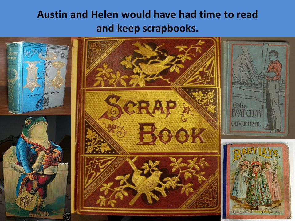 Austin and Helen would have had time to read and keep scrapbooks.