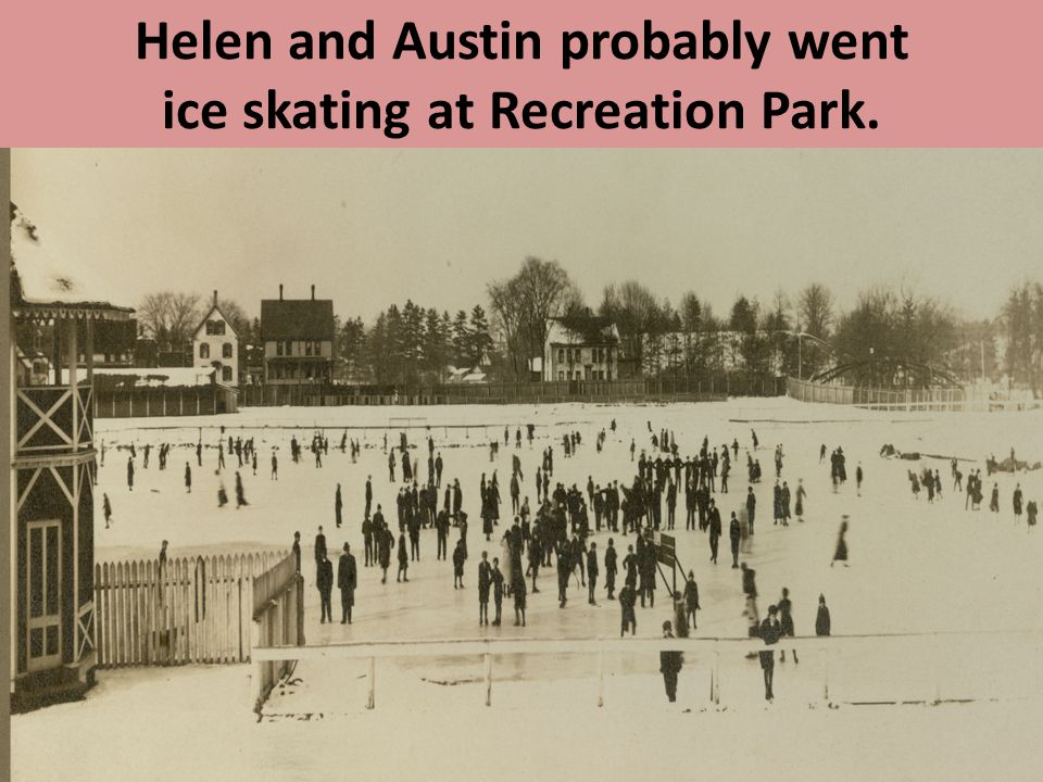 Helen and Austin probably went ice skating at Recreation Park.