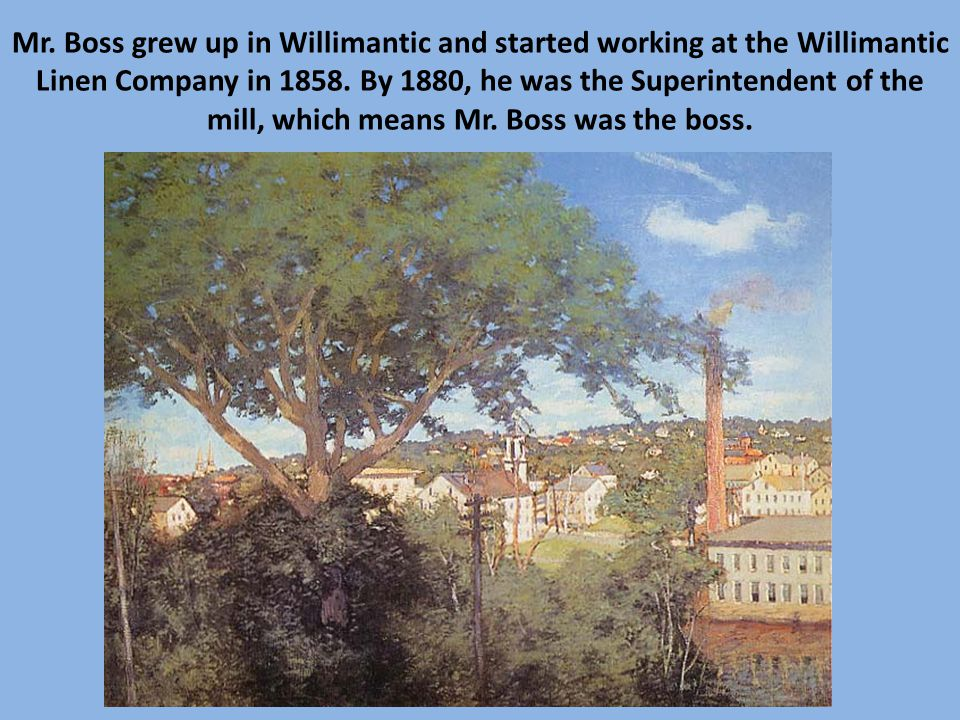 Mr. Boss grew up in Willimantic and started working at the Willimantic Linen Company in 1858.