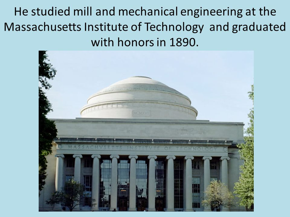 He studied mill and mechanical engineering at the Massachusetts Institute of Technology and graduated with honors in 1890.