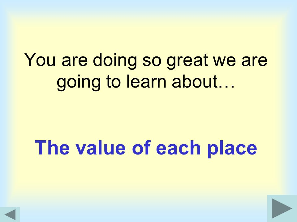 You are doing so great we are going to learn about… The value of each place