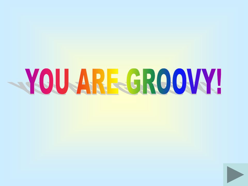 YOU ARE GROOVY!