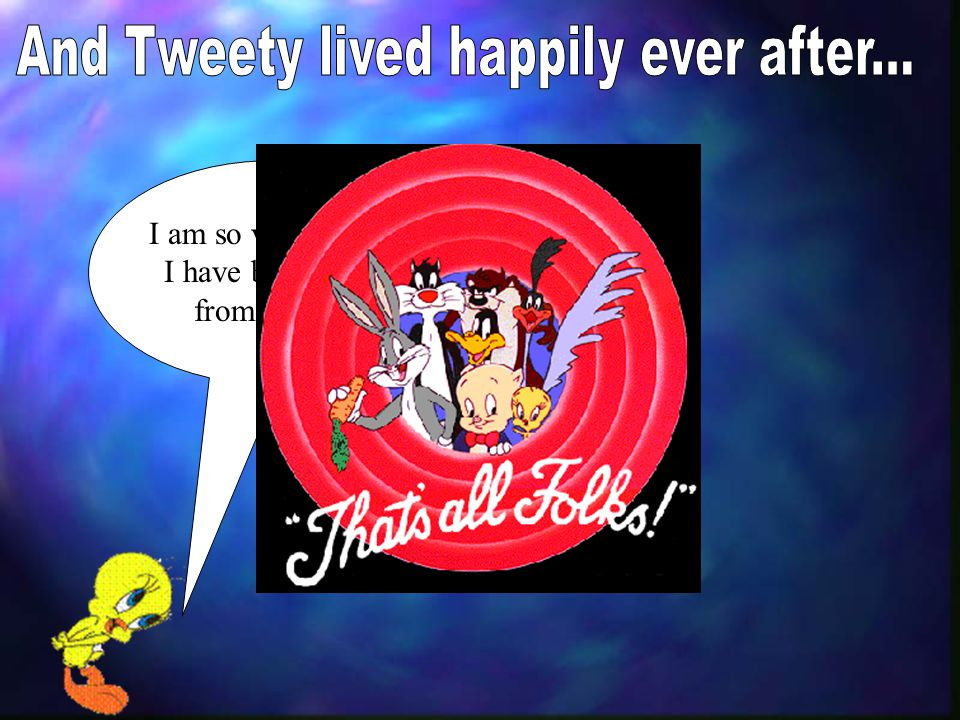 And Tweety lived happily ever after...