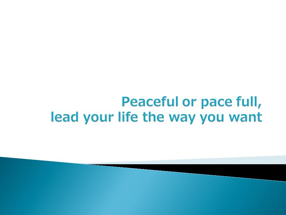Peaceful or pace full, lead your life the way you want