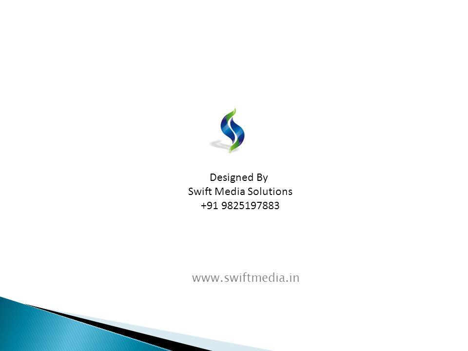Designed By Swift Media Solutions +91 9825197883 www.swiftmedia.in