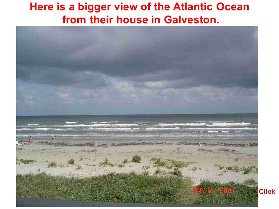 Here is a bigger view of the Atlantic Ocean from their house in Galveston.