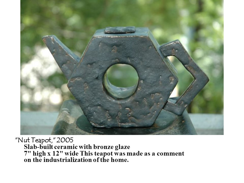 Nut Teapot, 2005 Slab-built ceramic with bronze glaze 7 high x 12 wide This teapot was made as a comment on the industrialization of the home.