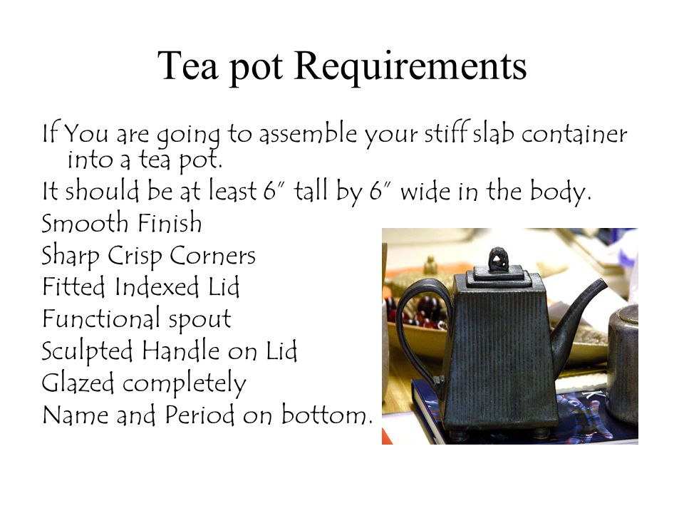 Tea pot Requirements If You are going to assemble your stiff slab container into a tea pot. It should be at least 6 tall by 6 wide in the body.
