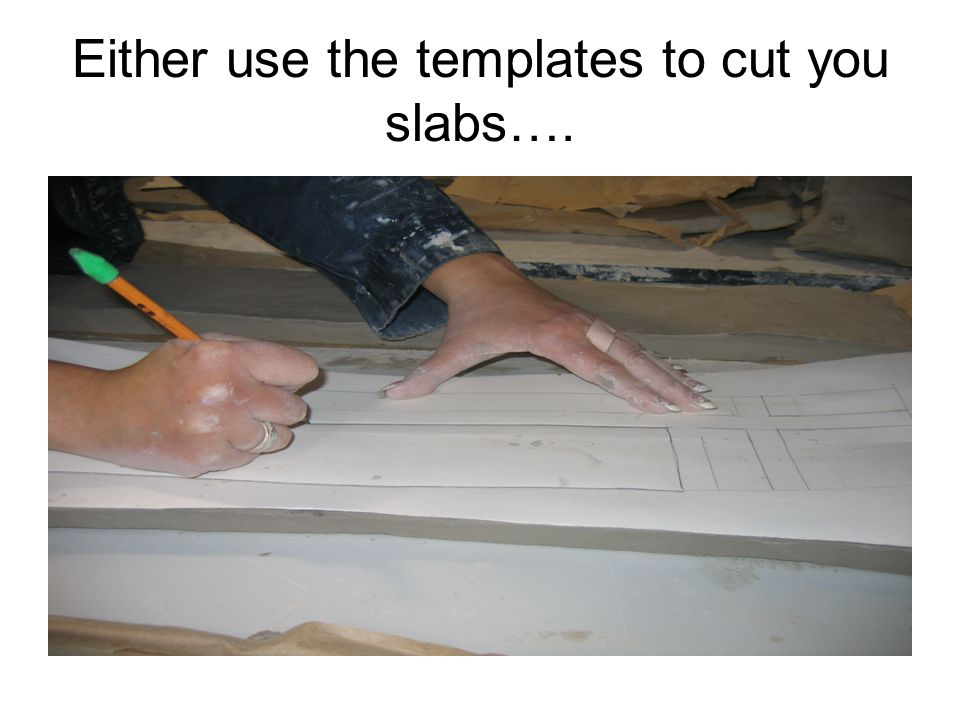 Either use the templates to cut you slabs….