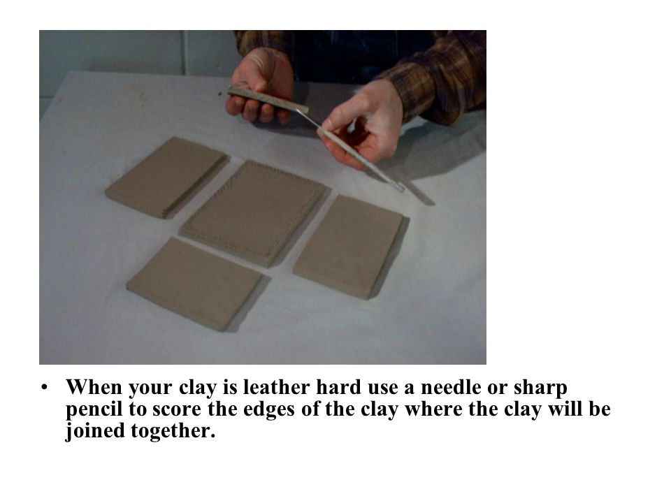 When your clay is leather hard use a needle or sharp pencil to score the edges of the clay where the clay will be joined together.