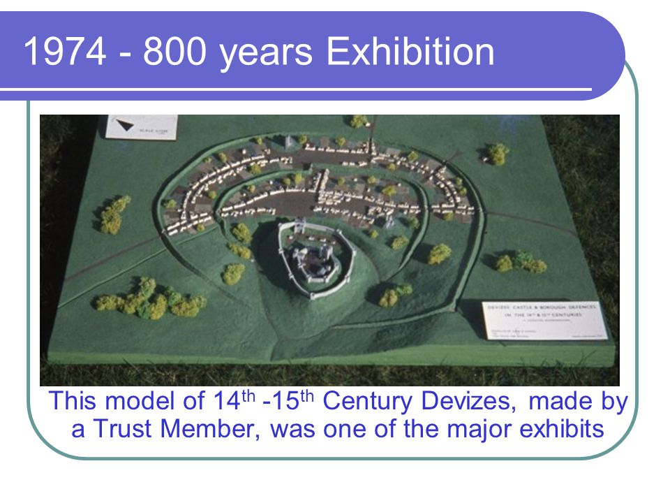 1974 - 800 years Exhibition This model of 14th -15th Century Devizes, made by a Trust Member, was one of the major exhibits.