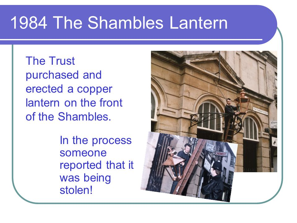 1984 The Shambles Lantern The Trust purchased and erected a copper lantern on the front of the Shambles.
