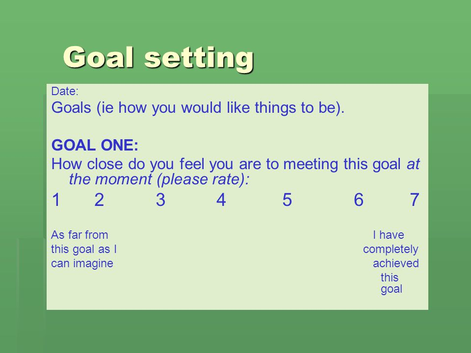 Goal setting 1 2 3 4 5 6 7 Goals (ie how you would like things to be).