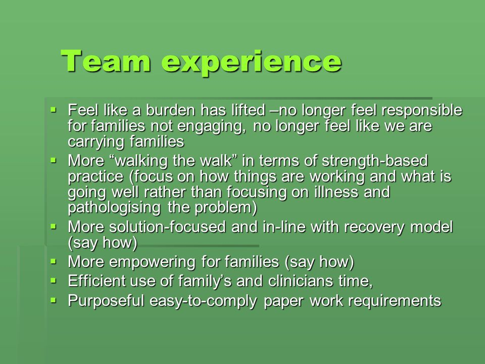 Team experience Feel like a burden has lifted –no longer feel responsible for families not engaging, no longer feel like we are carrying families.