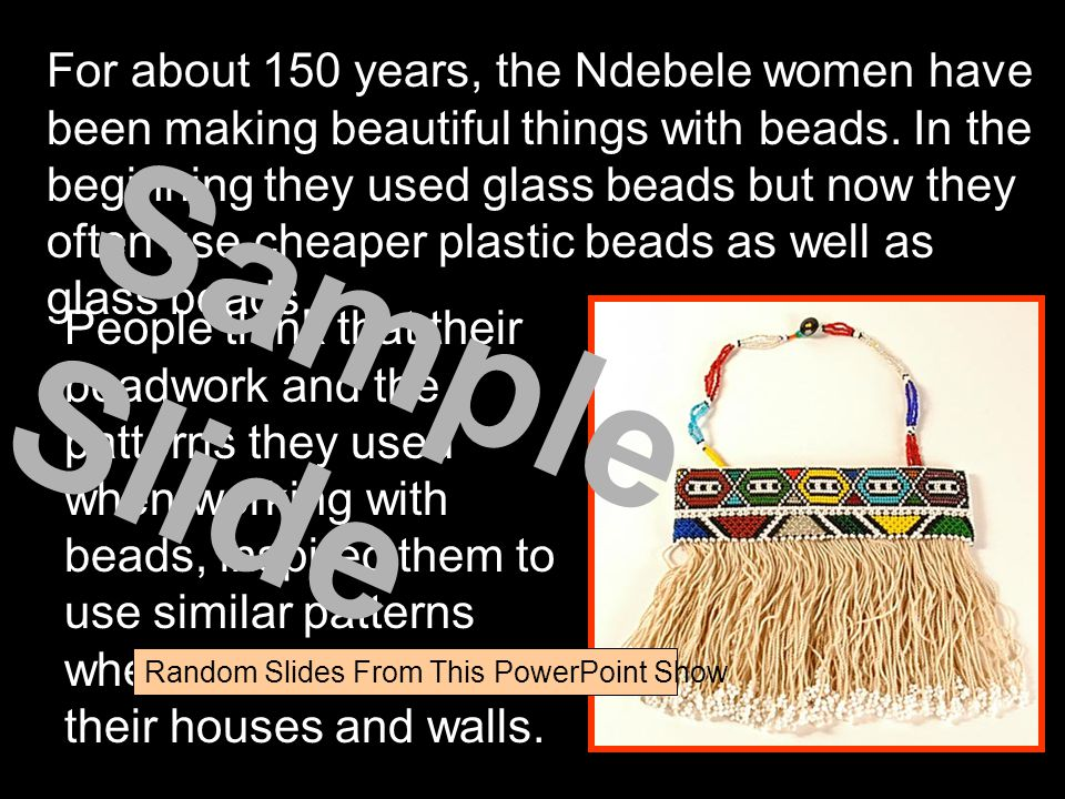 For about 150 years, the Ndebele women have been making beautiful things with beads. In the beginning they used glass beads but now they often use cheaper plastic beads as well as glass beads.