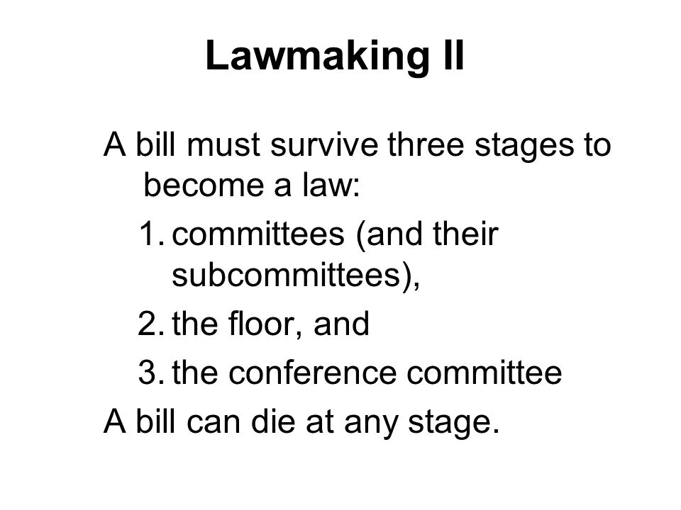 Lawmaking II A bill must survive three stages to become a law: