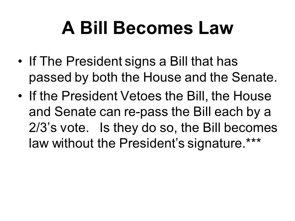 A Bill Becomes Law If The President signs a Bill that has passed by both the House and the Senate.