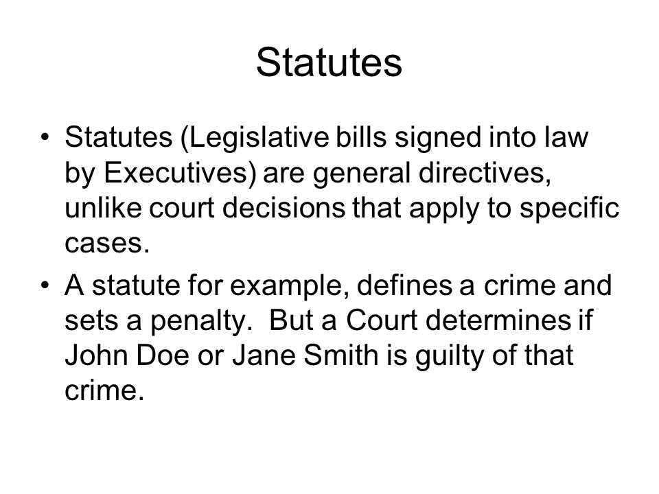 Statutes Statutes (Legislative bills signed into law by Executives) are general directives, unlike court decisions that apply to specific cases.